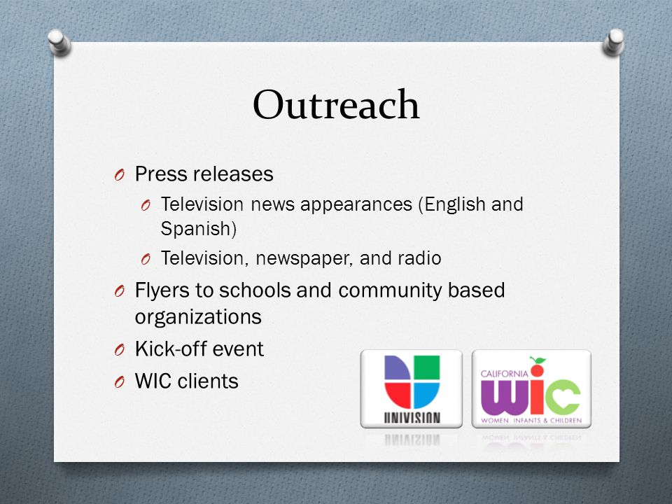 Outreach O Press releases O Television news appearances (English and Spanish) O Television, newspaper, and radio O Flyers to schools and community based organizations O Kick-off event O WIC clients