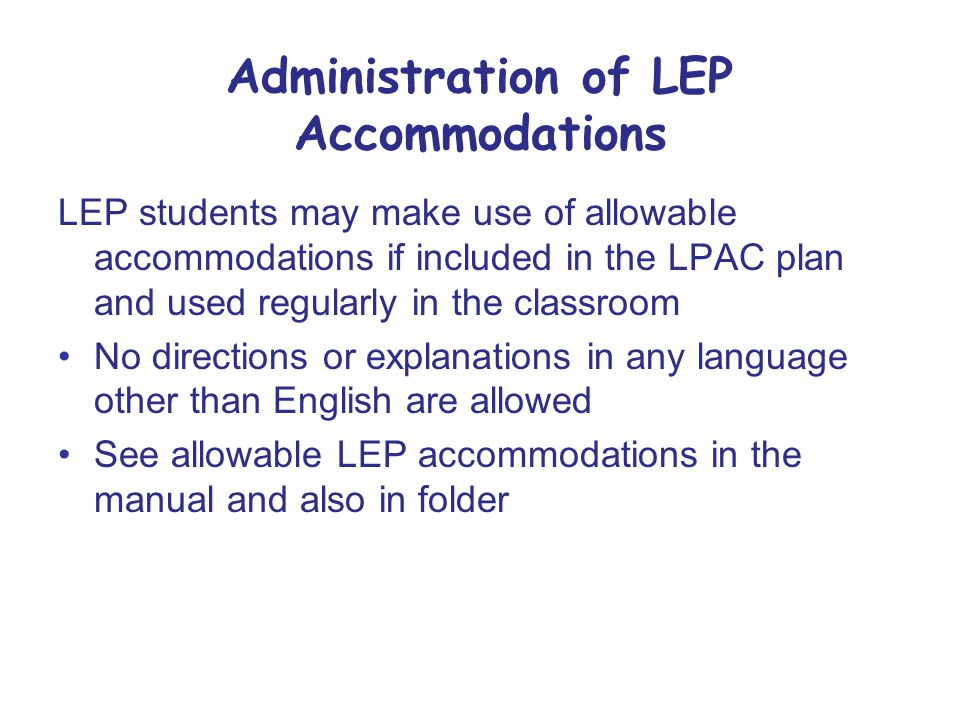 Administration of LEP Accommodations LEP students may make use of allowable accommodations if included in the LPAC plan and used regularly in the classroom No directions or explanations in any language other than English are allowed See allowable LEP accommodations in the manual and also in folder