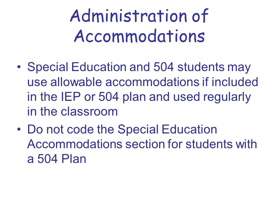 Administration of Accommodations Special Education and 504 students may use allowable accommodations if included in the IEP or 504 plan and used regularly in the classroom Do not code the Special Education Accommodations section for students with a 504 Plan