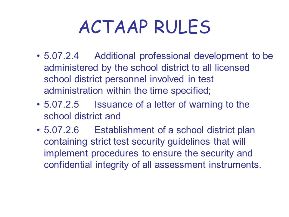 ACTAAP RULES 5.07.2.4Additional professional development to be administered by the school district to all licensed school district personnel involved in test administration within the time specified; 5.07.2.5Issuance of a letter of warning to the school district and 5.07.2.6Establishment of a school district plan containing strict test security guidelines that will implement procedures to ensure the security and confidential integrity of all assessment instruments.