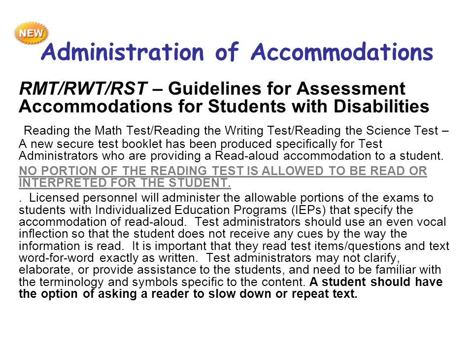 RMT/RWT/RST – Guidelines for Assessment Accommodations for Students with Disabilities Reading the Math Test/Reading the Writing Test/Reading the Science Test – A new secure test booklet has been produced specifically for Test Administrators who are providing a Read-aloud accommodation to a student.