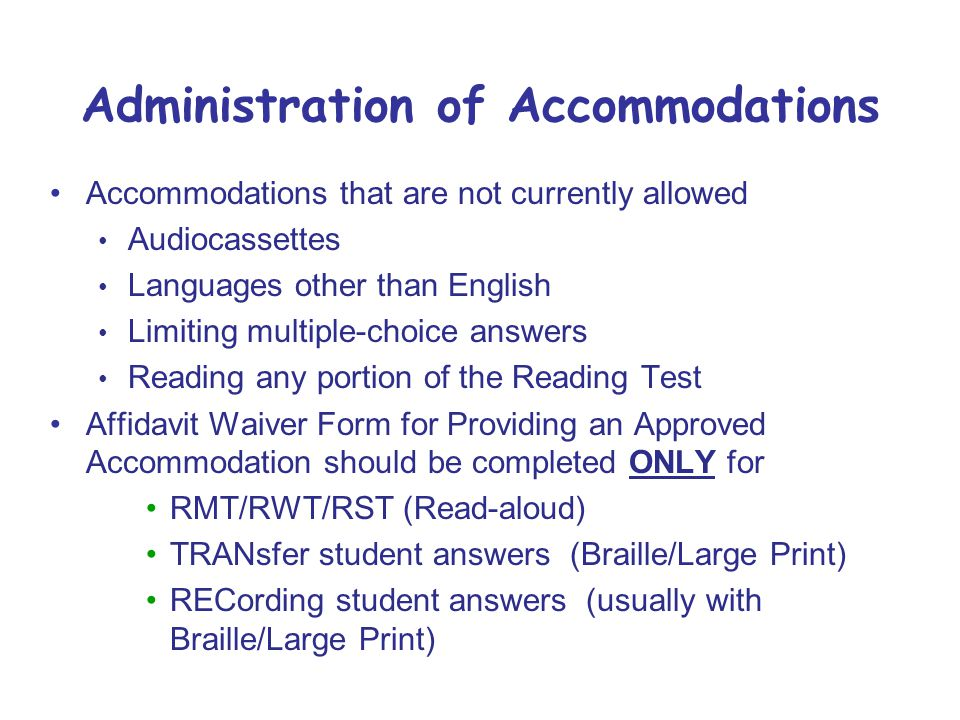 Administration of Accommodations Accommodations that are not currently allowed Audiocassettes Languages other than English Limiting multiple-choice answers Reading any portion of the Reading Test Affidavit Waiver Form for Providing an Approved Accommodation should be completed ONLY for RMT/RWT/RST (Read-aloud) TRANsfer student answers (Braille/Large Print) RECording student answers (usually with Braille/Large Print)