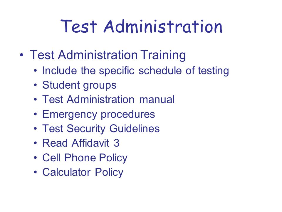 Test Administration Training Include the specific schedule of testing Student groups Test Administration manual Emergency procedures Test Security Guidelines Read Affidavit 3 Cell Phone Policy Calculator Policy Test Administration