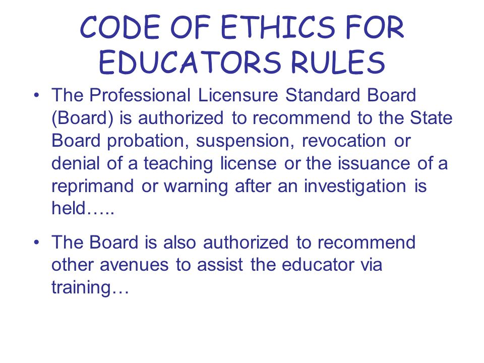 CODE OF ETHICS FOR EDUCATORS RULES The Professional Licensure Standard Board (Board) is authorized to recommend to the State Board probation, suspension, revocation or denial of a teaching license or the issuance of a reprimand or warning after an investigation is held…..