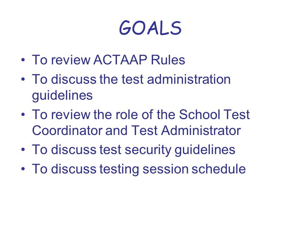 GOALS To review ACTAAP Rules To discuss the test administration guidelines To review the role of the School Test Coordinator and Test Administrator To discuss test security guidelines To discuss testing session schedule