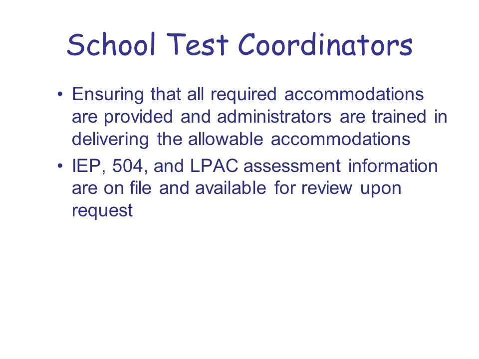 School Test Coordinators Ensuring that all required accommodations are provided and administrators are trained in delivering the allowable accommodations IEP, 504, and LPAC assessment information are on file and available for review upon request