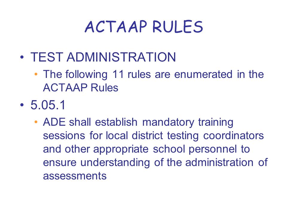 ACTAAP RULES TEST ADMINISTRATION The following 11 rules are enumerated in the ACTAAP Rules 5.05.1 ADE shall establish mandatory training sessions for local district testing coordinators and other appropriate school personnel to ensure understanding of the administration of assessments