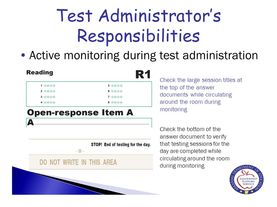 Test Administrator's Responsibilities Active monitoring during test administration Check the large session titles at the top of the answer documents while circulating around the room during monitoring Check the bottom of the answer document to verify that testing sessions for the day are completed while circulating around the room during monitoring