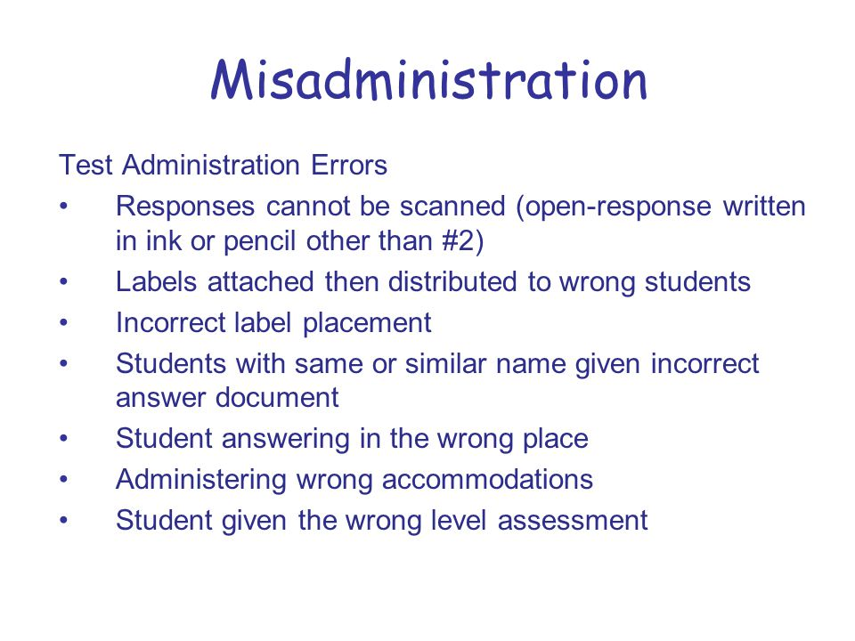 Misadministration Test Administration Errors Responses cannot be scanned (open-response written in ink or pencil other than #2) Labels attached then distributed to wrong students Incorrect label placement Students with same or similar name given incorrect answer document Student answering in the wrong place Administering wrong accommodations Student given the wrong level assessment