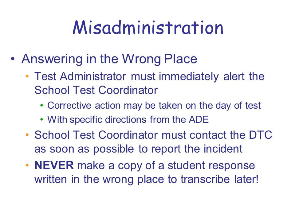 Misadministration Answering in the Wrong Place Test Administrator must immediately alert the School Test Coordinator Corrective action may be taken on the day of test With specific directions from the ADE School Test Coordinator must contact the DTC as soon as possible to report the incident NEVER make a copy of a student response written in the wrong place to transcribe later!