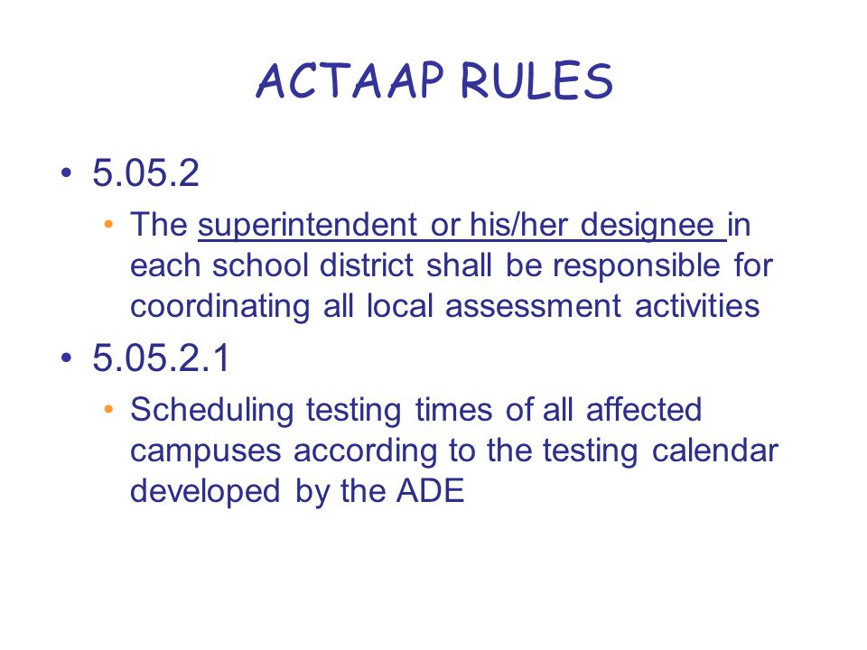 ACTAAP RULES 5.05.2 The superintendent or his/her designee in each school district shall be responsible for coordinating all local assessment activities 5.05.2.1 Scheduling testing times of all affected campuses according to the testing calendar developed by the ADE