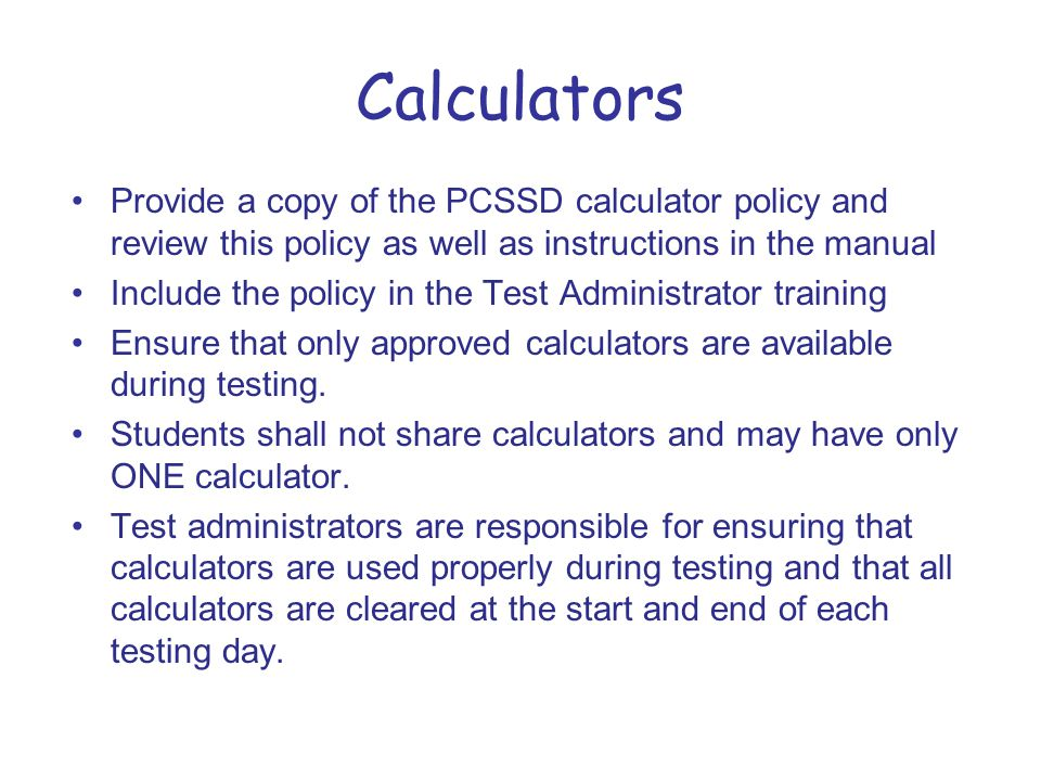 Calculators Provide a copy of the PCSSD calculator policy and review this policy as well as instructions in the manual Include the policy in the Test Administrator training Ensure that only approved calculators are available during testing.