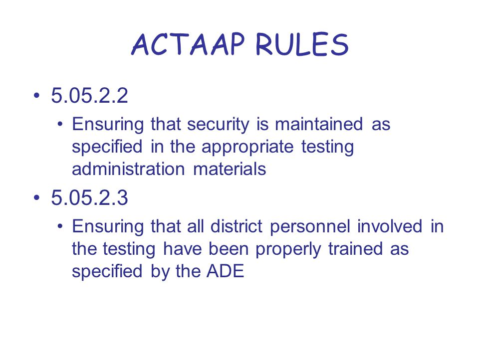 ACTAAP RULES 5.05.2.2 Ensuring that security is maintained as specified in the appropriate testing administration materials 5.05.2.3 Ensuring that all district personnel involved in the testing have been properly trained as specified by the ADE