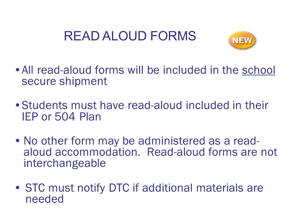 All read-aloud forms will be included in the school secure shipment Students must have read-aloud included in their IEP or 504 Plan No other form may be administered as a read- aloud accommodation.