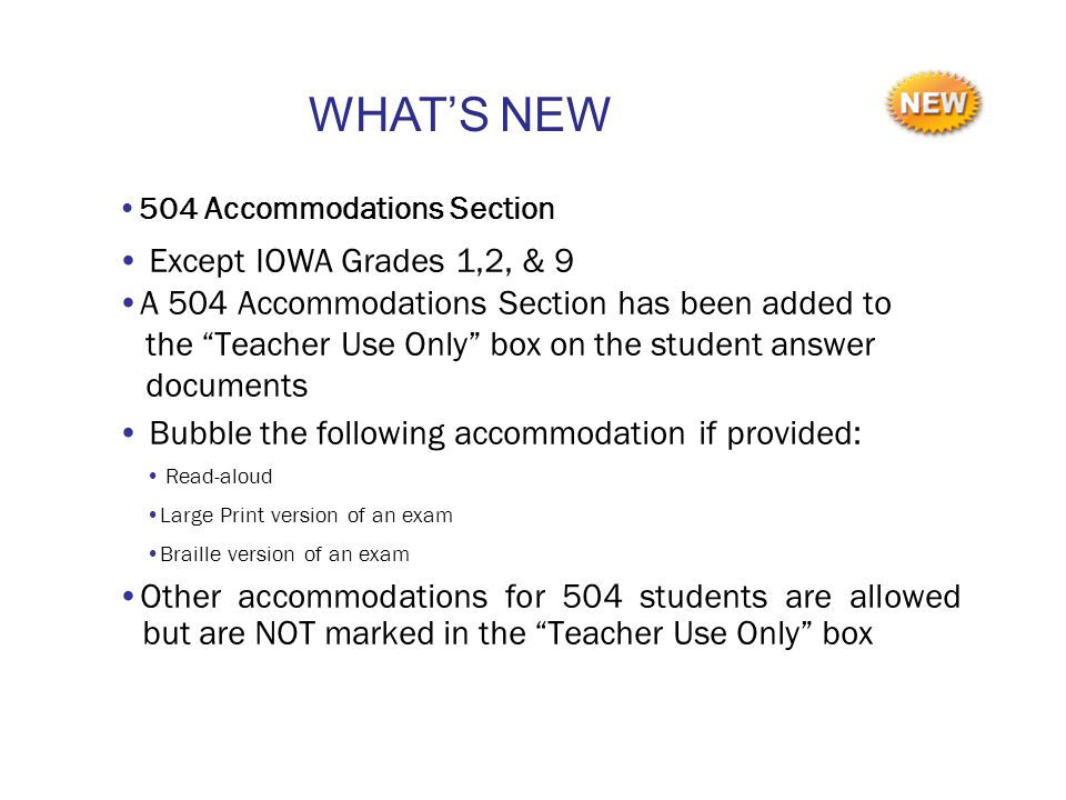 504 Accommodations Section Except IOWA Grades 1,2, & 9 A 504 Accommodations Section has been added to the Teacher Use Only box on the student answer documents Bubble the following accommodation if provided: Read-aloud Large Print version of an exam Braille version of an exam Other accommodations for 504 students are allowed but are NOT marked in the Teacher Use Only box WHAT'S NEW