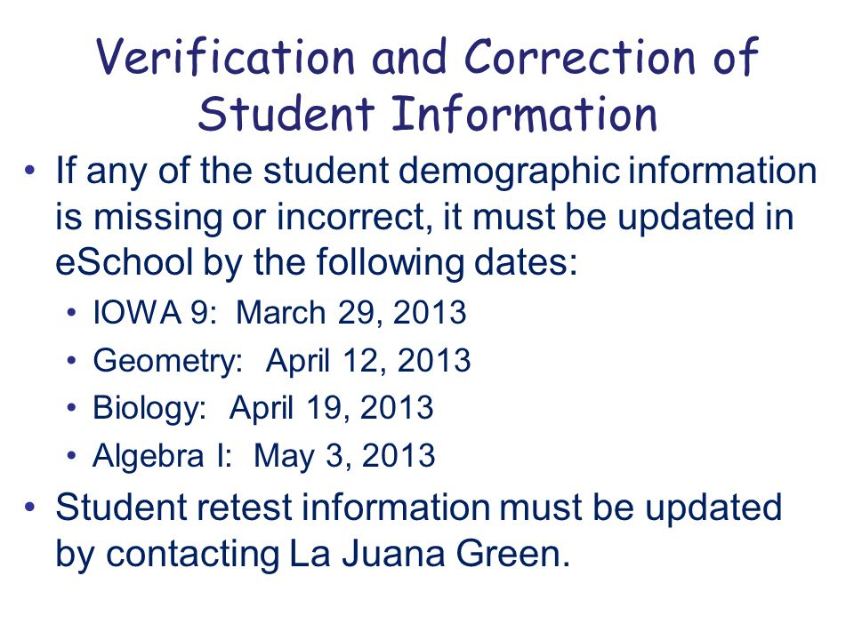 Verification and Correction of Student Information If any of the student demographic information is missing or incorrect, it must be updated in eSchool by the following dates: IOWA 9: March 29, 2013 Geometry: April 12, 2013 Biology: April 19, 2013 Algebra I: May 3, 2013 Student retest information must be updated by contacting La Juana Green.