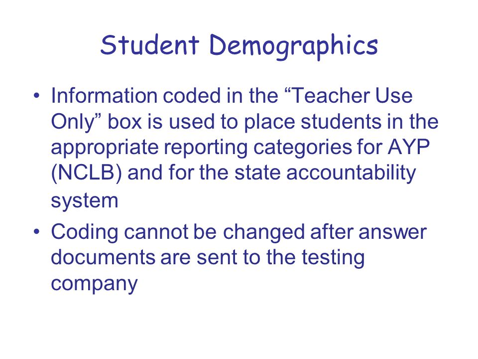 Student Demographics Information coded in the Teacher Use Only box is used to place students in the appropriate reporting categories for AYP (NCLB) and for the state accountability system Coding cannot be changed after answer documents are sent to the testing company