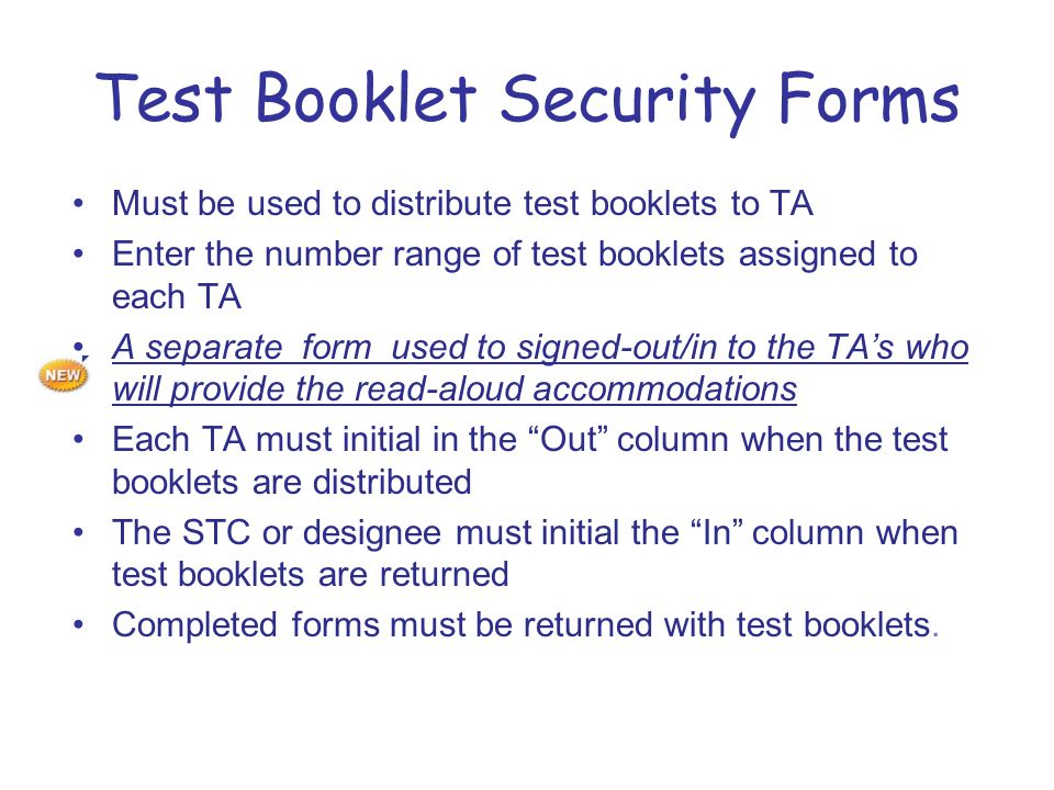 Test Booklet Security Forms Must be used to distribute test booklets to TA Enter the number range of test booklets assigned to each TA A separate form used to signed-out/in to the TA's who will provide the read-aloud accommodations Each TA must initial in the Out column when the test booklets are distributed The STC or designee must initial the In column when test booklets are returned Completed forms must be returned with test booklets.