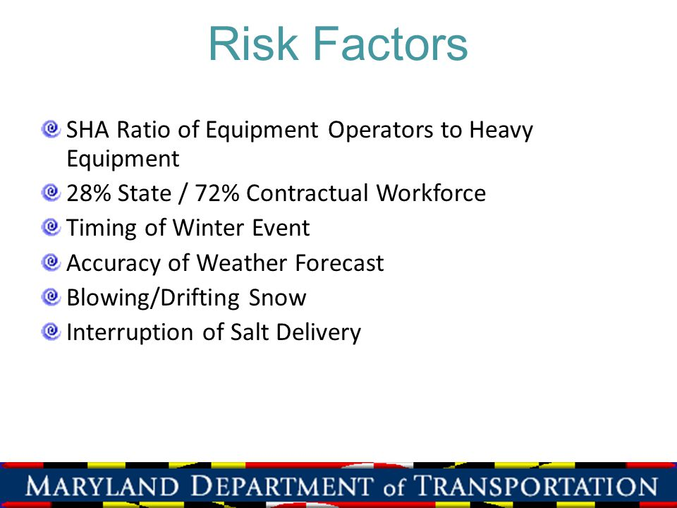 Risk Factors SHA Ratio of Equipment Operators to Heavy Equipment 28% State / 72% Contractual Workforce Timing of Winter Event Accuracy of Weather Fore