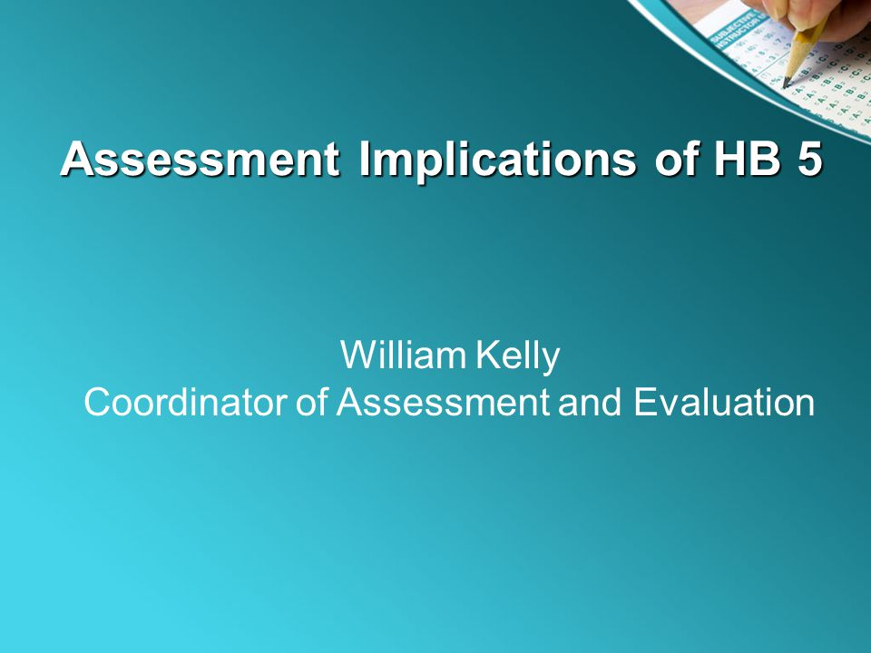 Assessment Implications of HB 5 William Kelly Coordinator of Assessment and Evaluation