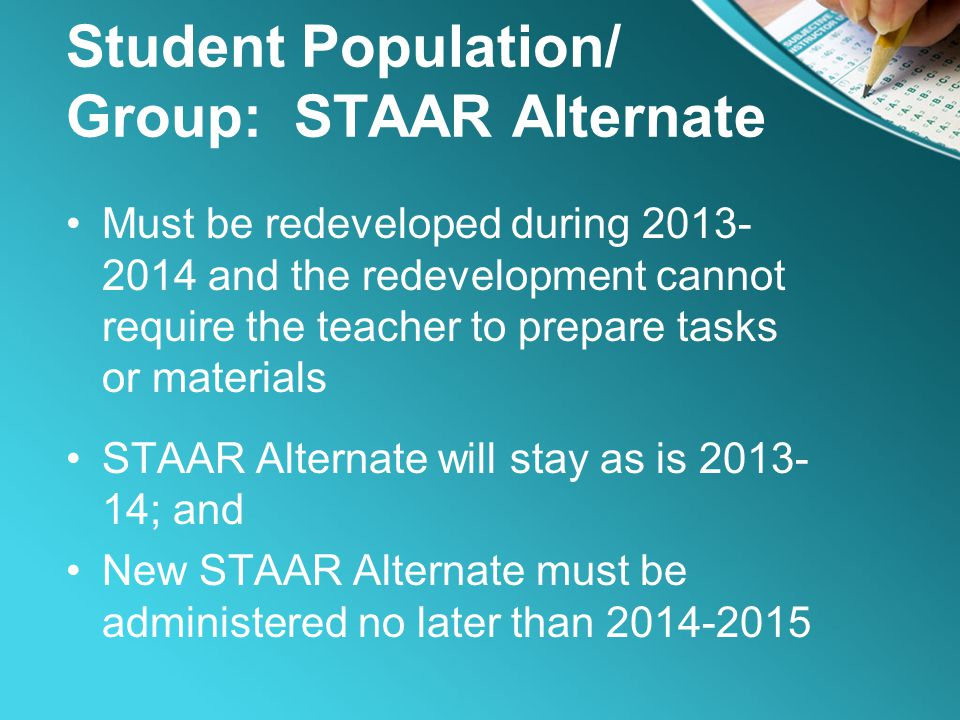 Student Population/ Group: STAAR Alternate Must be redeveloped during 2013- 2014 and the redevelopment cannot require the teacher to prepare tasks or