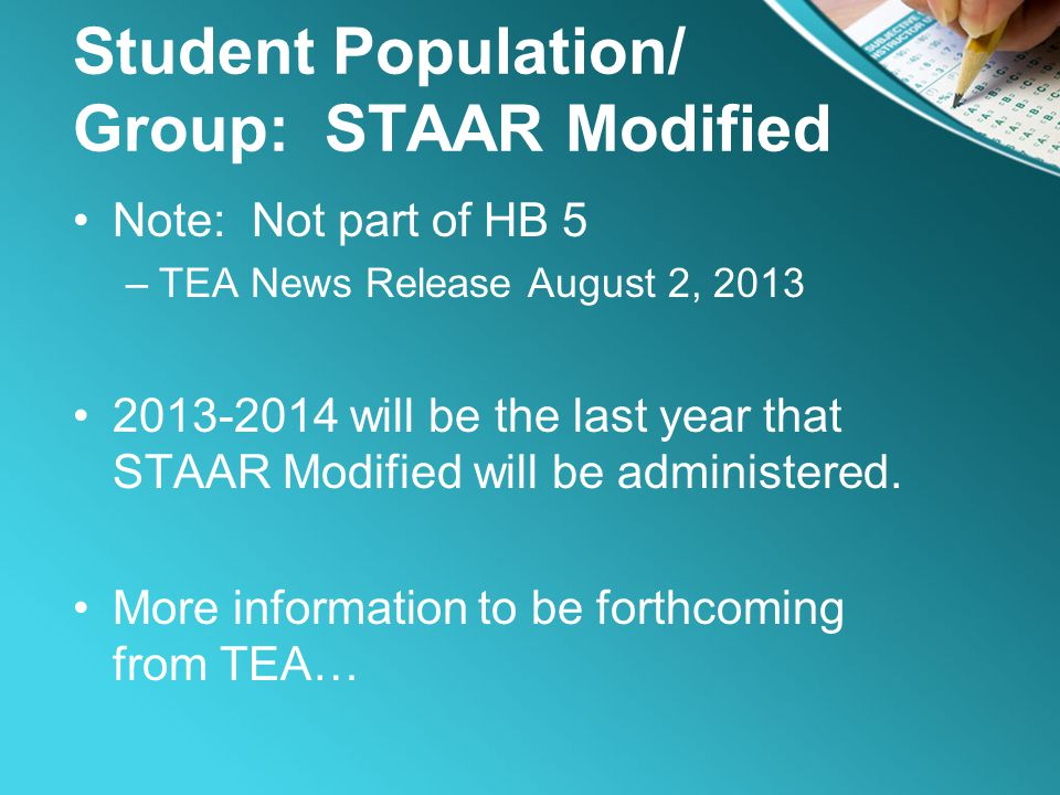 Student Population/ Group: STAAR Modified Note: Not part of HB 5 –TEA News Release August 2, 2013 2013-2014 will be the last year that STAAR Modified