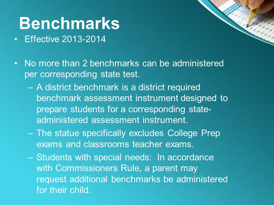 Benchmarks Effective 2013-2014 No more than 2 benchmarks can be administered per corresponding state test. –A district benchmark is a district require