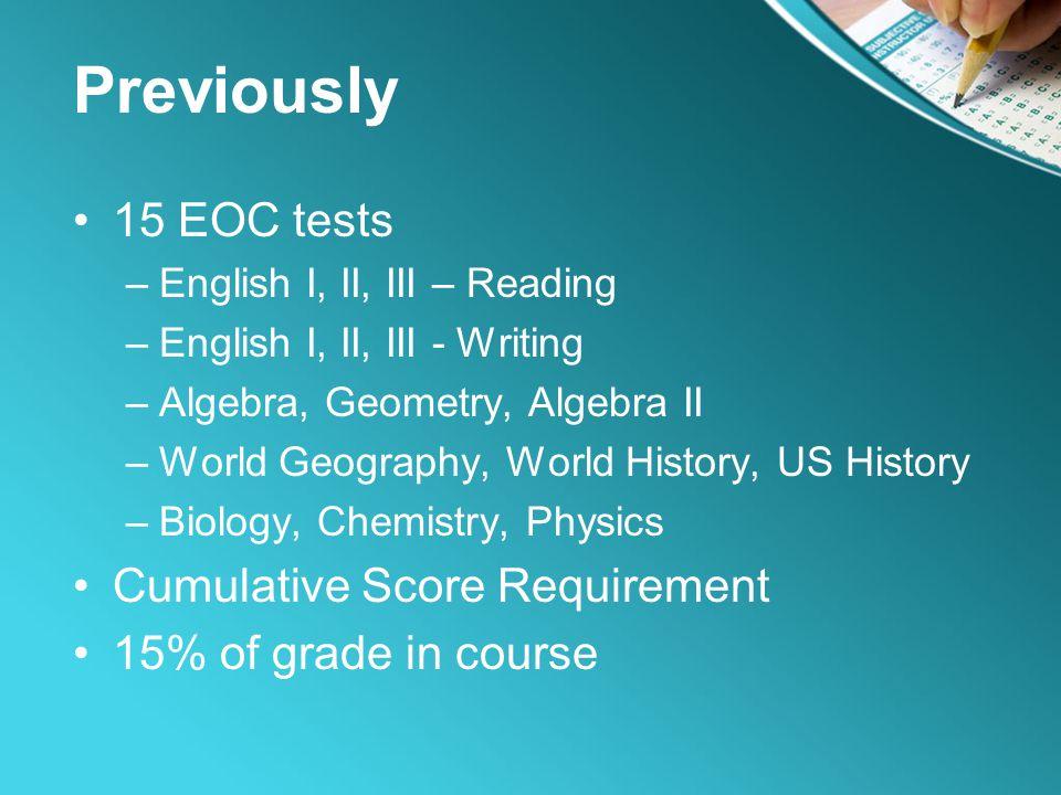 Previously 15 EOC tests –English I, II, III – Reading –English I, II, III - Writing –Algebra, Geometry, Algebra II –World Geography, World History, US