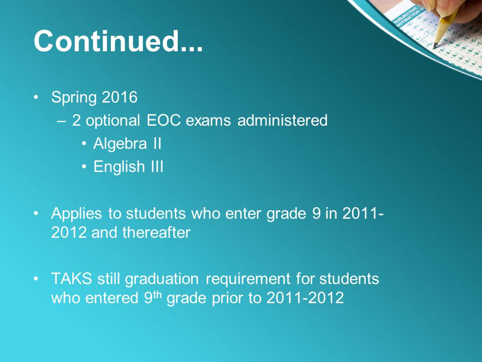 Continued... Spring 2016 –2 optional EOC exams administered Algebra II English III Applies to students who enter grade 9 in 2011- 2012 and thereafter
