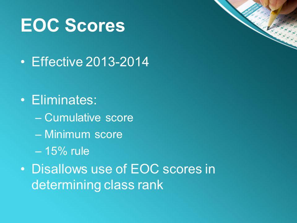 EOC Scores Effective 2013-2014 Eliminates: –Cumulative score –Minimum score –15% rule Disallows use of EOC scores in determining class rank