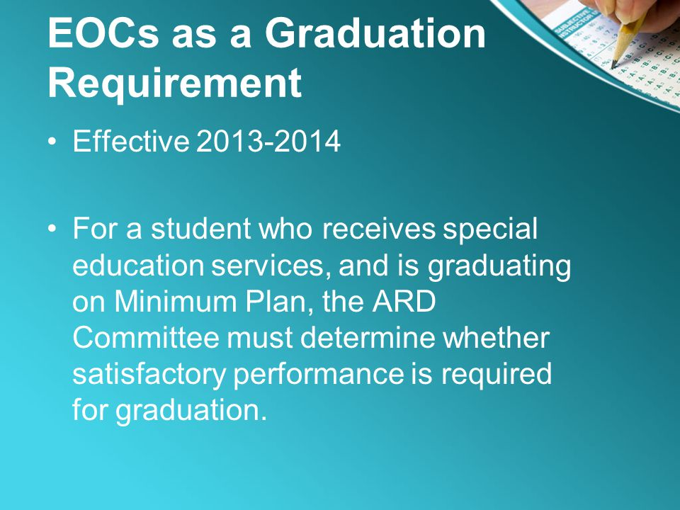 EOCs as a Graduation Requirement Effective 2013-2014 For a student who receives special education services, and is graduating on Minimum Plan, the ARD