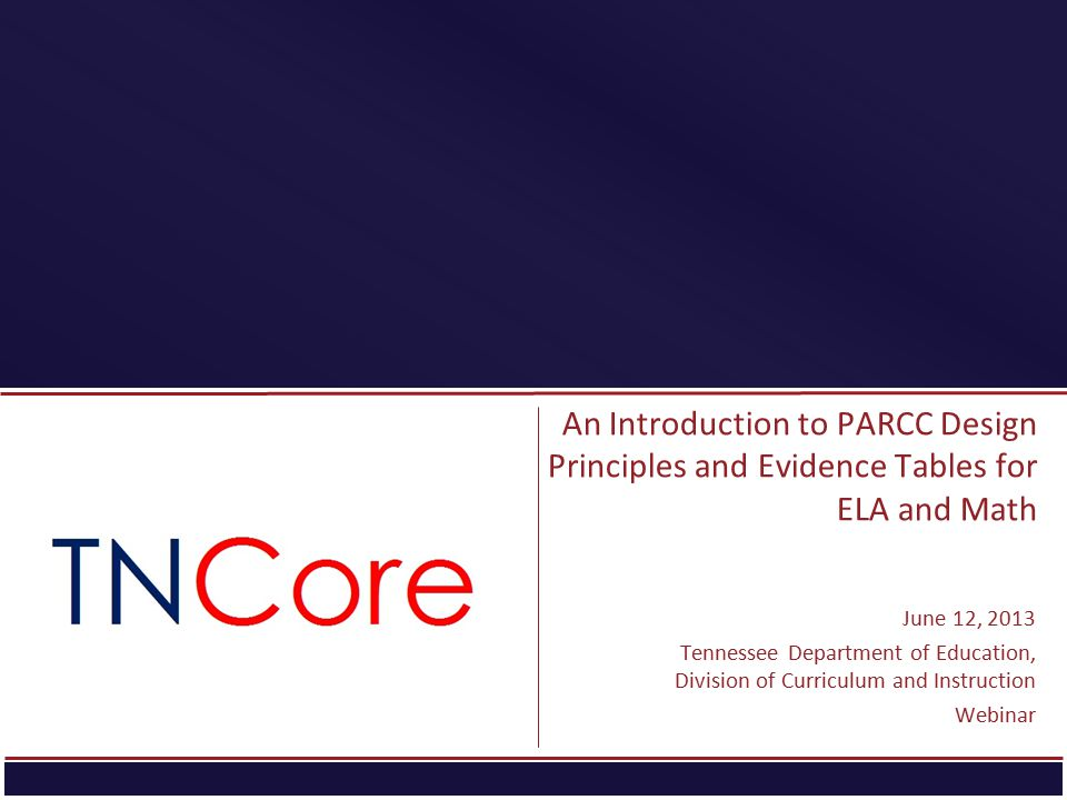 An Introduction to PARCC Design Principles and Evidence Tables for ELA and Math June 12, 2013 Tennessee Department of Education, Division of Curriculu