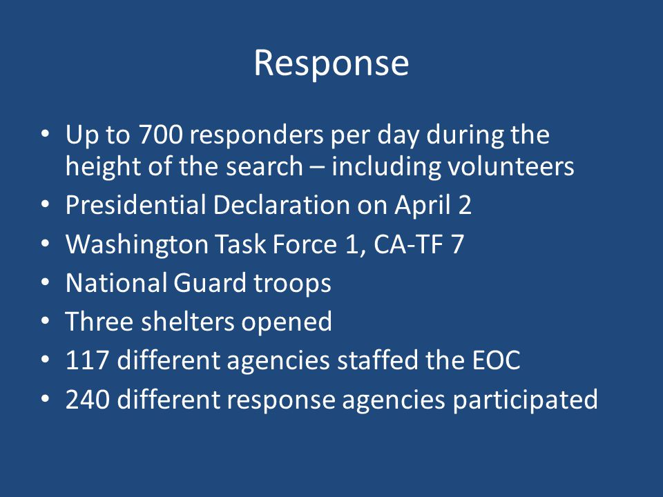 Response Up to 700 responders per day during the height of the search – including volunteers Presidential Declaration on April 2 Washington Task Force 1, CA-TF 7 National Guard troops Three shelters opened 117 different agencies staffed the EOC 240 different response agencies participated