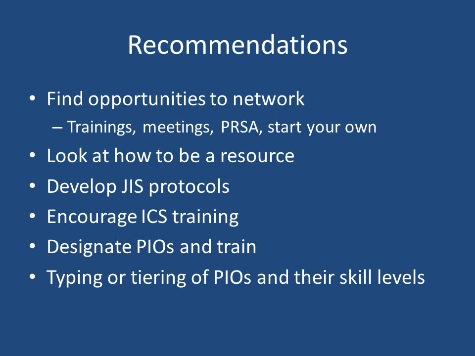 Recommendations Find opportunities to network – Trainings, meetings, PRSA, start your own Look at how to be a resource Develop JIS protocols Encourage ICS training Designate PIOs and train Typing or tiering of PIOs and their skill levels