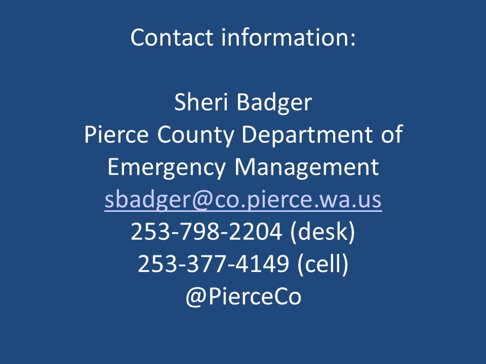 Contact information: Sheri Badger Pierce County Department of Emergency Management sbadger@co.pierce.wa.us 253-798-2204 (desk) 253-377-4149 (cell) @PierceCo sbadger@co.pierce.wa.us