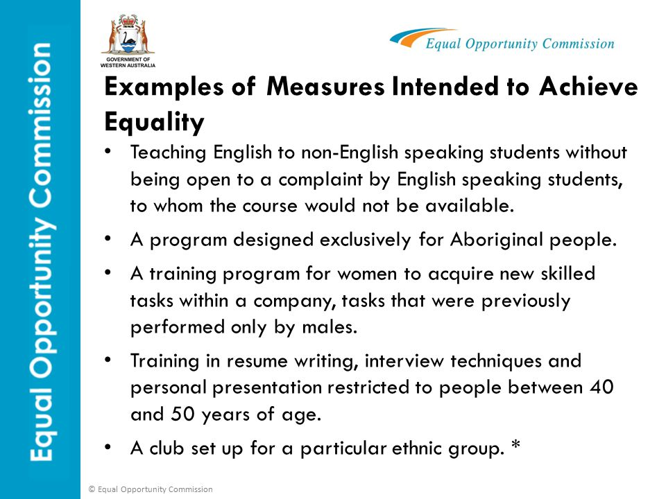 © Equal Opportunity Commission Examples of Measures Intended to Achieve Equality Teaching English to non-English speaking students without being open to a complaint by English speaking students, to whom the course would not be available.