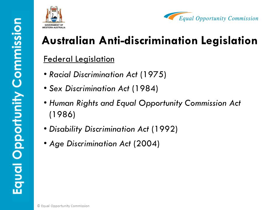 © Equal Opportunity Commission Australian Anti-discrimination Legislation Federal Legislation Racial Discrimination Act (1975) Sex Discrimination Act (1984) Human Rights and Equal Opportunity Commission Act (1986) Disability Discrimination Act (1992) Age Discrimination Act (2004)
