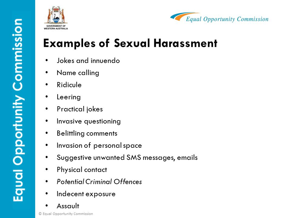 © Equal Opportunity Commission Examples of Sexual Harassment Jokes and innuendo Name calling Ridicule Leering Practical jokes Invasive questioning Belittling comments Invasion of personal space Suggestive unwanted SMS messages, emails Physical contact Potential Criminal Offences Indecent exposure Assault