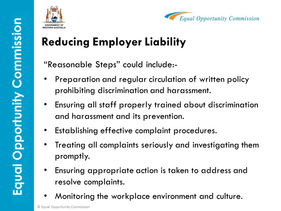 © Equal Opportunity Commission Reducing Employer Liability Reasonable Steps could include:- Preparation and regular circulation of written policy prohibiting discrimination and harassment.