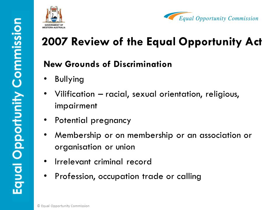 © Equal Opportunity Commission 2007 Review of the Equal Opportunity Act New Grounds of Discrimination Bullying Vilification – racial, sexual orientation, religious, impairment Potential pregnancy Membership or on membership or an association or organisation or union Irrelevant criminal record Profession, occupation trade or calling