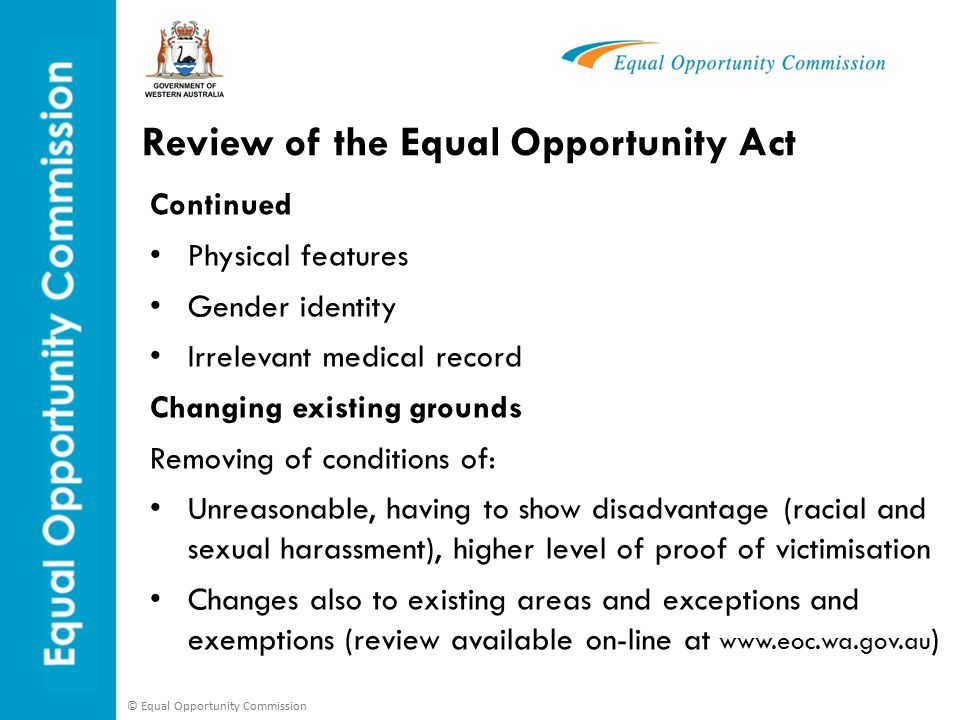 © Equal Opportunity Commission Review of the Equal Opportunity Act Continued Physical features Gender identity Irrelevant medical record Changing existing grounds Removing of conditions of: Unreasonable, having to show disadvantage (racial and sexual harassment), higher level of proof of victimisation Changes also to existing areas and exceptions and exemptions (review available on-line at www.eoc.wa.gov.au )