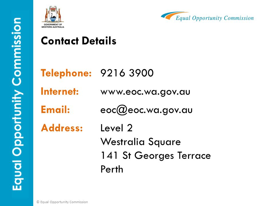 © Equal Opportunity Commission Telephone:9216 3900 Internet:www.eoc.wa.gov.au Email:eoc@eoc.wa.gov.au Address:Level 2 Westralia Square 141 St Georges Terrace Perth Contact Details