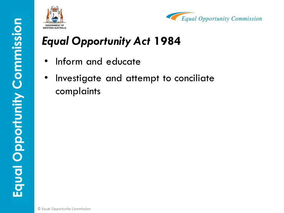© Equal Opportunity Commission EO Act - Section 161 Vicarious Liability An employer is vicariously liable for the actions of employees or agents where the actions:- are carried out in connection with their employment or duties; and the actions would be unlawful under the Equal Opportunity Act as if carried out by the employer; and where it cannot be established that the employer has taken all reasonable steps to prevent such acts occurring.
