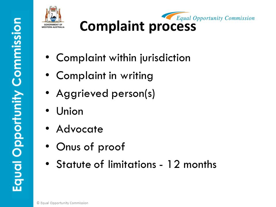 © Equal Opportunity Commission Complaint process Complaint within jurisdiction Complaint in writing Aggrieved person(s) Union Advocate Onus of proof Statute of limitations - 12 months