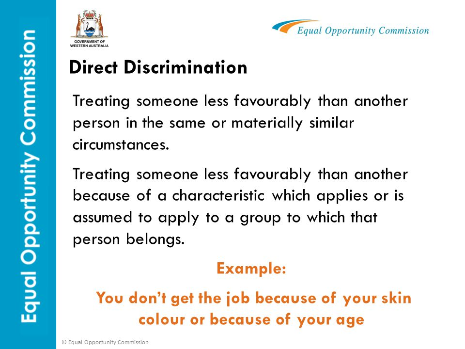 © Equal Opportunity Commission Direct Discrimination Treating someone less favourably than another person in the same or materially similar circumstances.