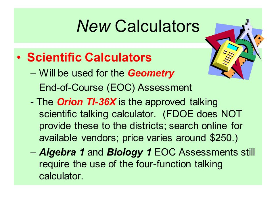 New Calculators Scientific Calculators –Will be used for the Geometry End-of-Course (EOC) Assessment - The Orion TI-36X is the approved talking scientific talking calculator.