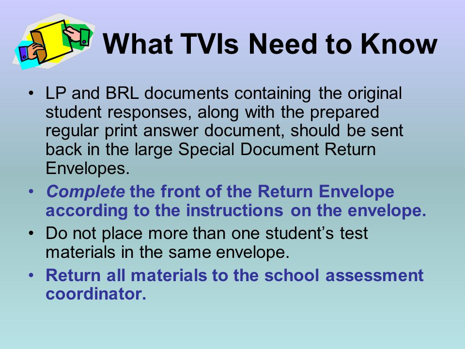 What TVIs Need to Know LP and BRL documents containing the original student responses, along with the prepared regular print answer document, should be sent back in the large Special Document Return Envelopes.