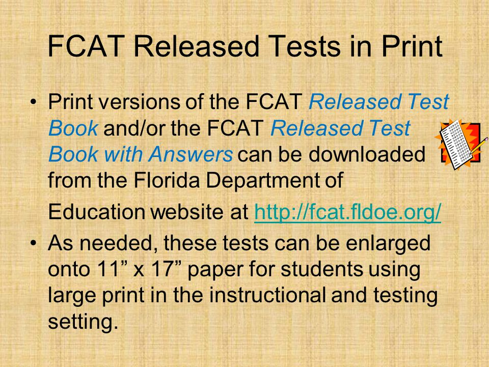 FCAT Released Tests in Print Print versions of the FCAT Released Test Book and/or the FCAT Released Test Book with Answers can be downloaded from the Florida Department of Education website at http://fcat.fldoe.org/http://fcat.fldoe.org/ As needed, these tests can be enlarged onto 11 x 17 paper for students using large print in the instructional and testing setting.