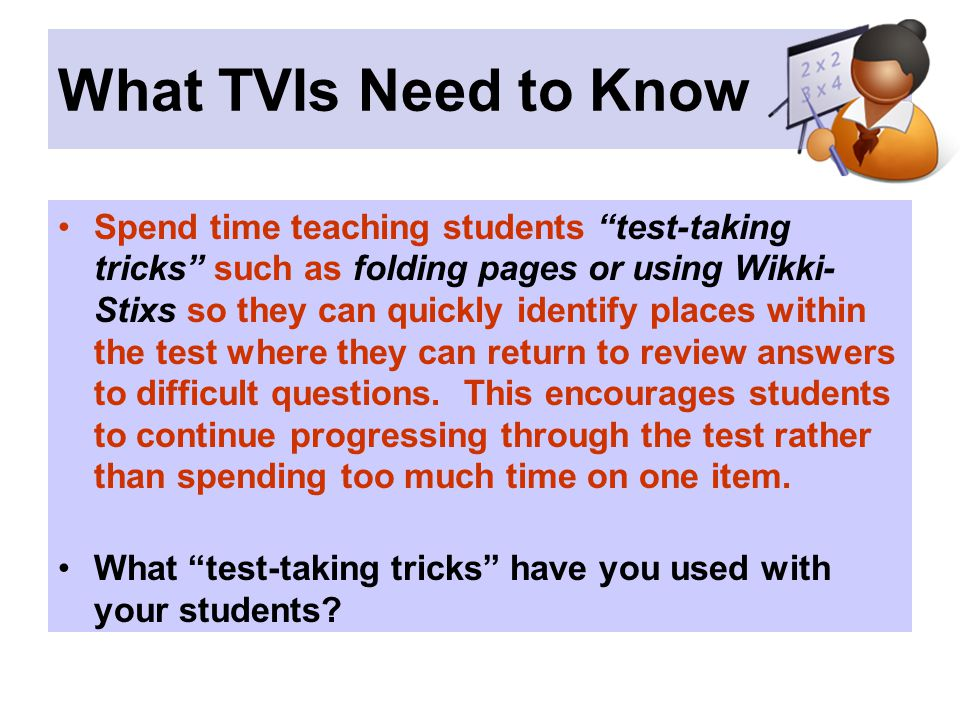 What TVIs Need to Know Spend time teaching students test-taking tricks such as folding pages or using Wikki- Stixs so they can quickly identify places within the test where they can return to review answers to difficult questions.