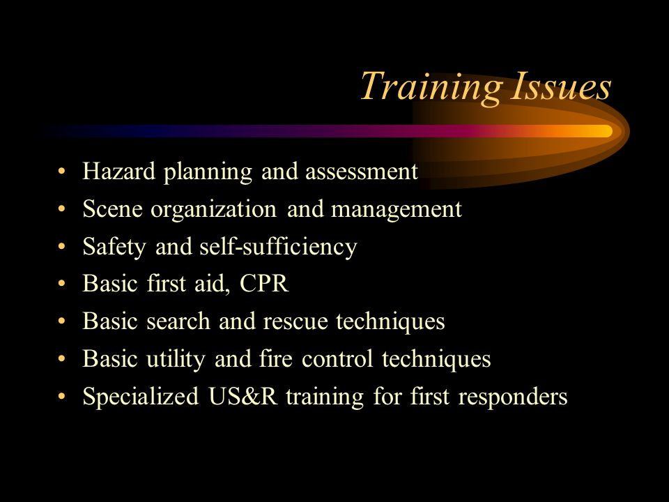 Training Issues Hazard planning and assessment Scene organization and management Safety and self-sufficiency Basic first aid, CPR Basic search and rescue techniques Basic utility and fire control techniques Specialized US&R training for first responders